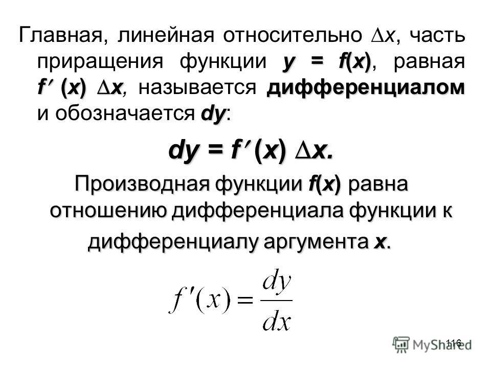 116 y = f(x) f (x) xдифференциалом dy Главная, линейная относительно x, часть приращения функции y = f(x), равная f (x) x, называется дифференциалом и обозначается dy: dy = f (x) x. Производная функции f(x) равна отношению дифференциала функции к диф