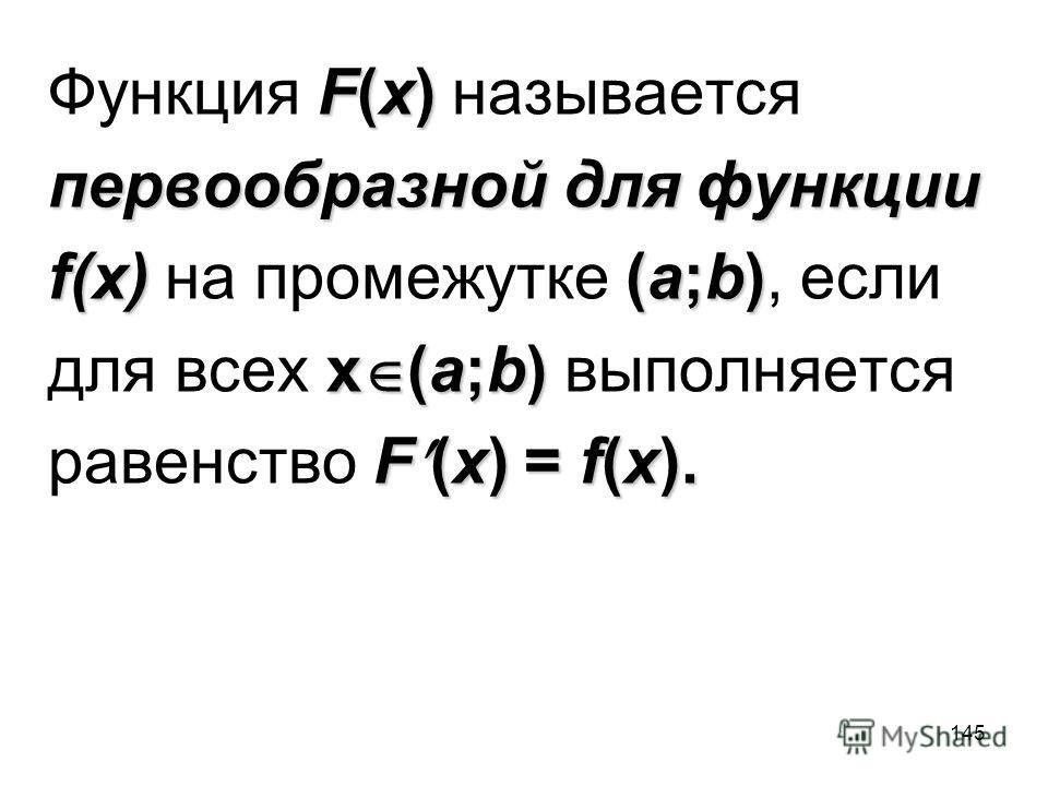 145 F(x) Функция F(x) называется первообразной для функции f(x)(a;b) f(x) на промежутке (a;b), если x (a;b) для всех x (a;b) выполняется F (x) = f(x). равенство F (x) = f(x).