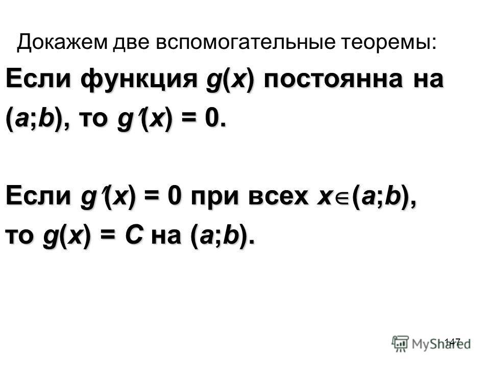 147 Докажем две вспомогательные теоремы: Если функция g(x) постоянна на (a;b), то g (x) = 0. Если g (x) = 0 при всех x (a;b), то g(x) = C на (a;b).