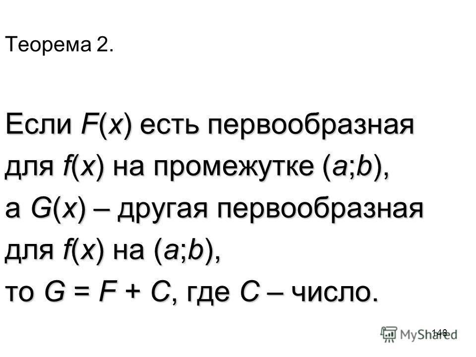 148 Теорема 2. Если F(x) есть первообразная для f(x) на промежутке (a;b), а G(x) – другая первообразная для f(x) на (a;b), то G = F + C, где C – число.