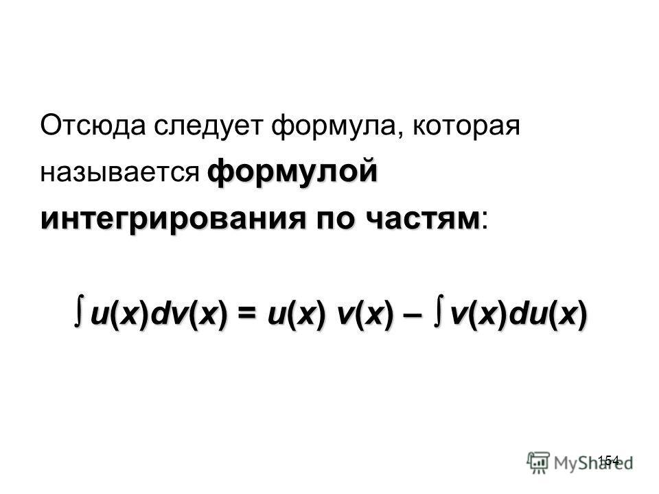 154 Отсюда следует формула, которая формулой называется формулой интегрирования по частям интегрирования по частям: u(x)dv(x) = u(x) v(x) – v(x)du(x) u(x)dv(x) = u(x) v(x) – v(x)du(x)