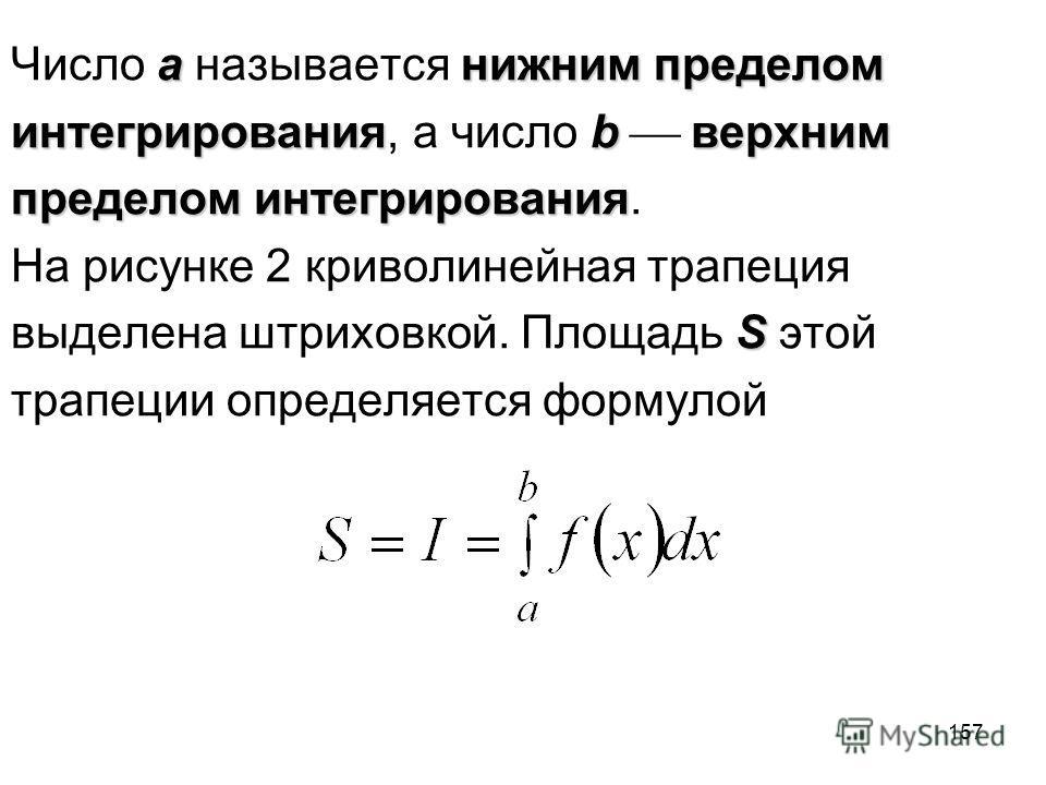 157 aнижним пределом Число a называется нижним пределом интегрированияbверхним интегрирования, а число b верхним пределом интегрирования пределом интегрирования. На рисунке 2 криволинейная трапеция S выделена штриховкой. Площадь S этой трапеции опред