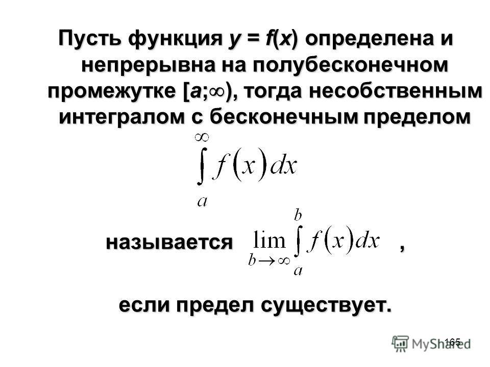 165 Пусть функция y = f(x) определена и непрерывна на полубесконечном промежутке [a; ), тогда несобственным интегралом с бесконечным пределом называется, если предел существует.
