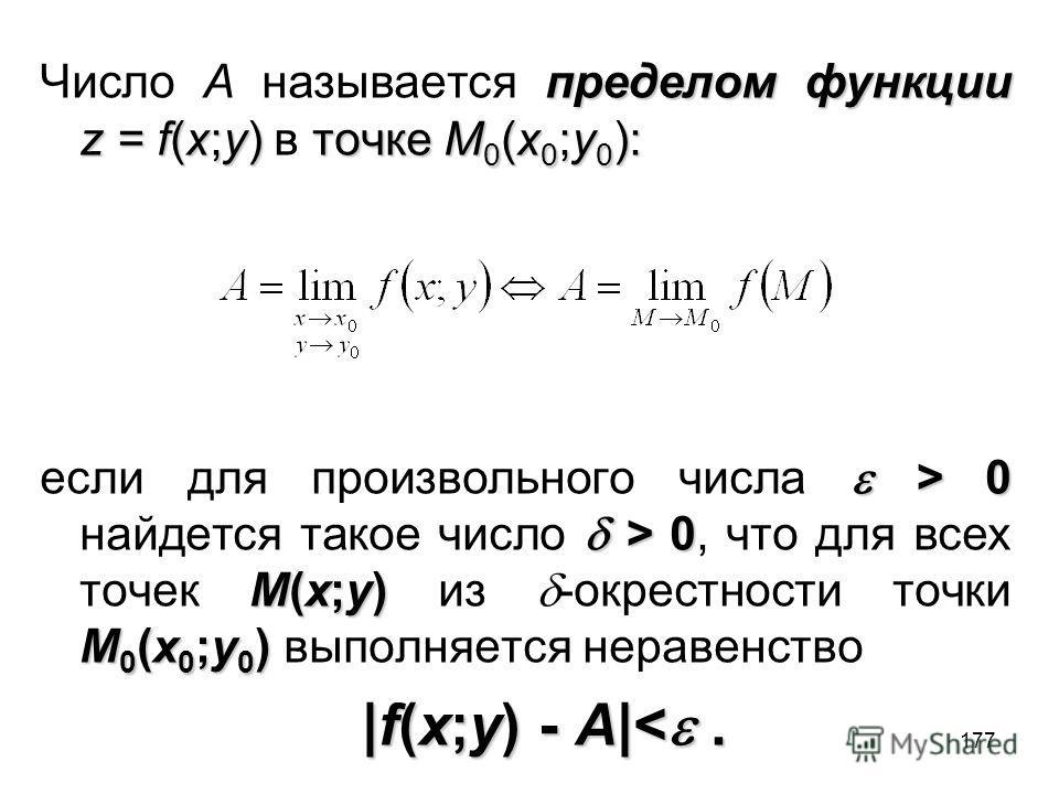 177 пределом функции z = f(x;y)точке M 0 (x 0 ;y 0 ): Число A называется пределом функции z = f(x;y) в точке M 0 (x 0 ;y 0 ): > 0 > 0 M(x;y) M 0 (x 0 ;y 0 ) если для произвольного числа > 0 найдется такое число > 0, что для всех точек M(x;y) из -окре