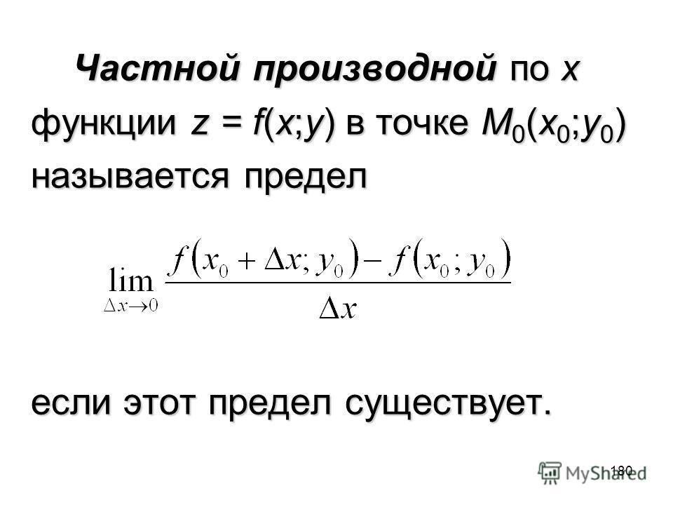 180 Частной производной по x Частной производной по x функции z = f(x;y) в точке M 0 (x 0 ;y 0 ) называется предел если этот предел существует.