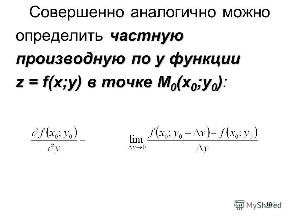 181 Совершенно аналогично можно частную определить частную производную по y функции z = f(x;y) в точке M 0 (x 0 ;y 0 ) z = f(x;y) в точке M 0 (x 0 ;y 0 ):