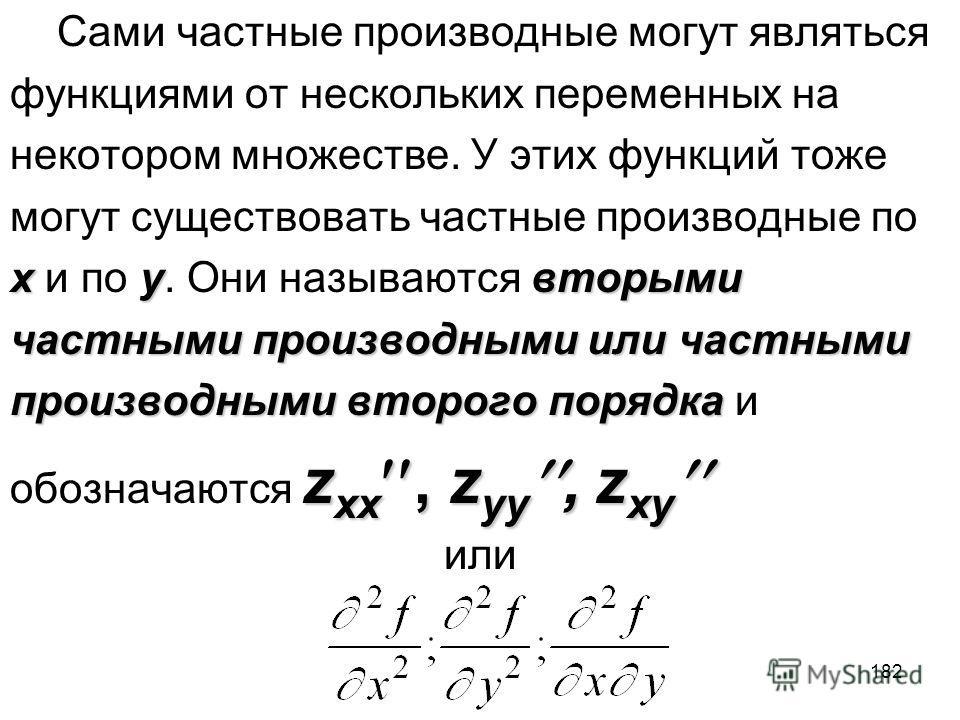 182 Сами частные производные могут являться функциями от нескольких переменных на некотором множестве. У этих функций тоже могут существовать частные производные по xyвторыми x и по y. Они называются вторыми частными производными или частными произво