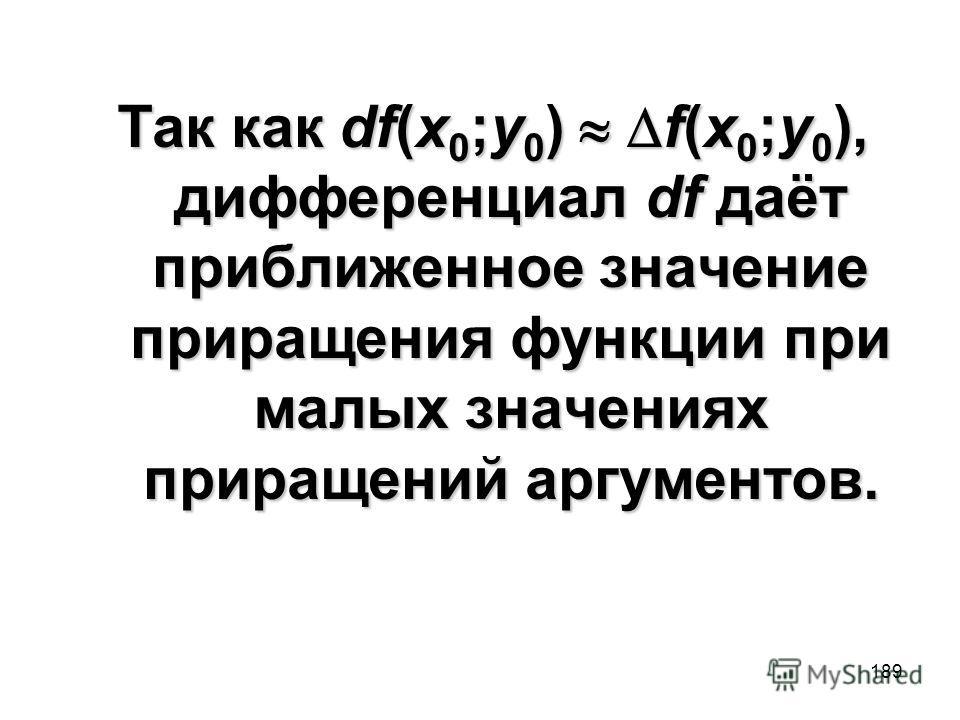 189 Так как df(x 0 ;y 0 ) f(x 0 ;y 0 ), дифференциал df даёт приближенное значение приращения функции при малых значениях приращений аргументов.