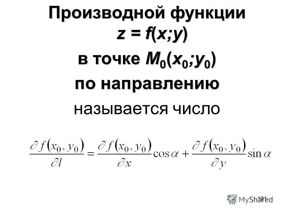 191 Производной функции z = f(x;y) в точке M 0 (x 0 ;y 0 ) по направлению называется число