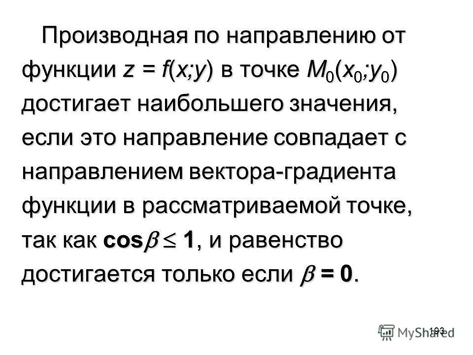193 Производная по направлению от Производная по направлению от функции z = f(x;y) в точке M 0 (x 0 ;y 0 ) достигает наибольшего значения, если это направление совпадает с направлением вектора-градиента функции в рассматриваемой точке, так как cos 1,