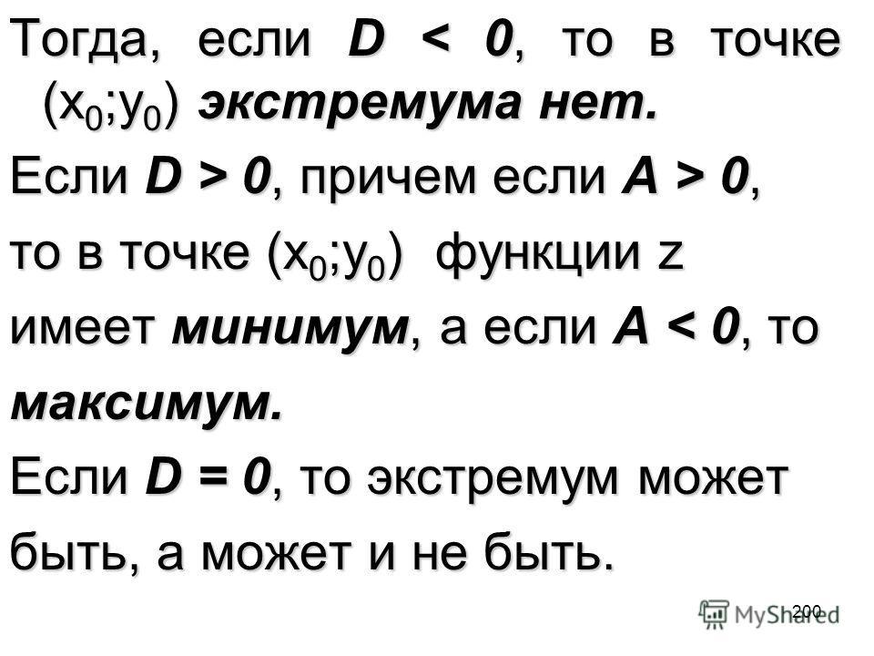200 Тогда, если D < 0, то в точке (x 0 ;y 0 ) экстремума нет. Если D > 0, причем если A > 0, то в точке (x 0 ;y 0 ) функции z имеет минимум, а если A < 0, то максимум. Если D = 0, то экстремум может быть, а может и не быть.