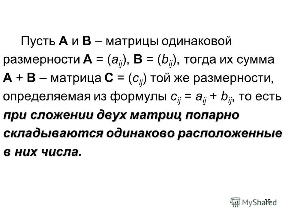 35 Пусть A и B – матрицы одинаковой размерности A = (a ij ), B = (b ij ), тогда их сумма A + B – матрица C = (c ij ) той же размерности, определяемая из формулы c ij = a ij + b ij, то есть при сложении двух матриц попарно складываются одинаково распо