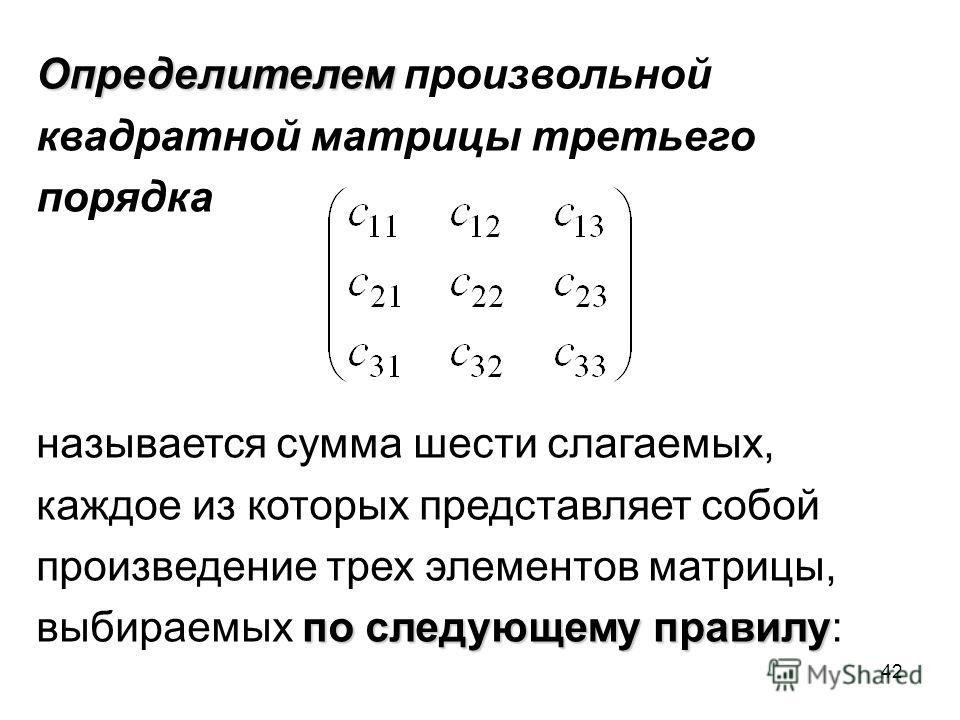 42 Определителем Определителем произвольной квадратной матрицы третьего порядка называется сумма шести слагаемых, каждое из которых представляет собой произведение трех элементов матрицы, по следующему правилу выбираемых по следующему правилу: