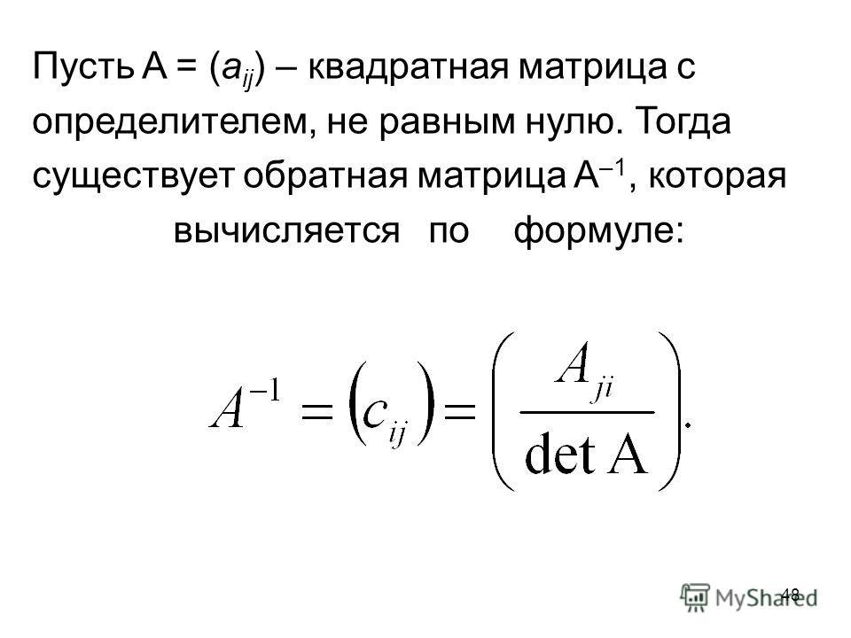 48 Пусть A = (a ij ) – квадратная матрица с определителем, не равным нулю. Тогда существует обратная матрица A –1, которая вычисляетсяпоформуле: