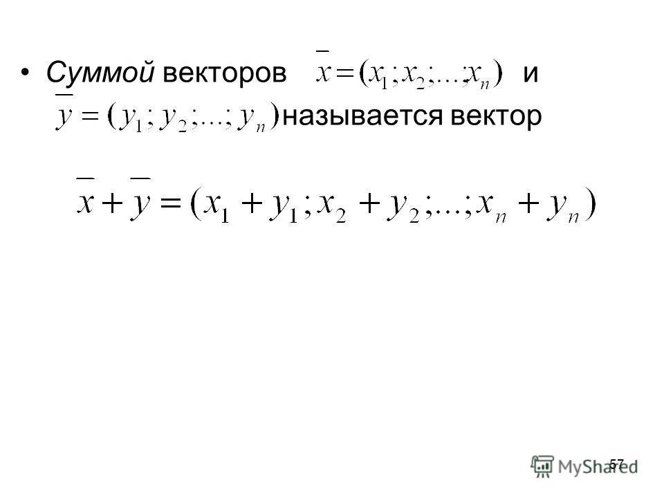 57 Суммой векторов и называется вектор