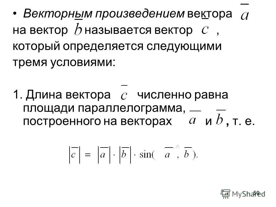 59 Векторным произведением вектора на вектор называется вектор, который определяется следующими тремя условиями: 1. Длина вектора численно равна площади параллелограмма, построенного на векторах и, т. е.