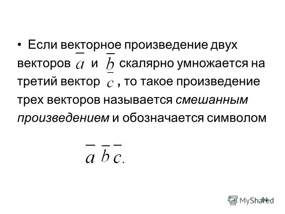 64 Если векторное произведение двух векторов и скалярно умножается на третий вектор, то такое произведение трех векторов называется смешанным произведением и обозначается символом