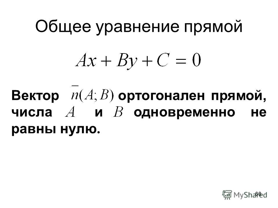 68 Общее уравнение прямой Вектор ортогонален прямой, числа и одновременно не равны нулю.
