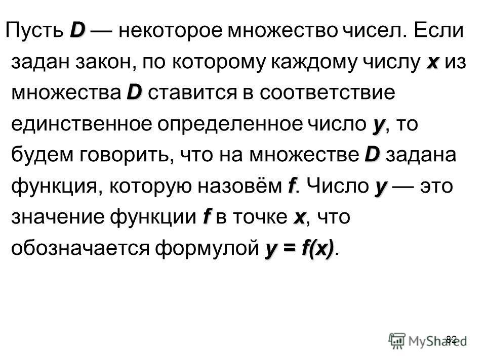 82 D Пусть D некоторое множество чисел. Если x задан закон, по которому каждому числу x из D множества D ставится в соответствие y единственное определенное число y, то D будем говорить, что на множестве D задана fy функция, которую назовём f. Число