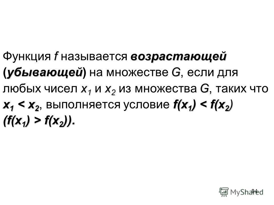 84 fвозрастающей Функция f называется возрастающей убывающейG (убывающей) на множестве G, если для х 1 х 2 G любых чисел х 1 и х 2 из множества G, таких что x 1 < x 2 f(x 1 ) < f(x 2 ) x 1 < x 2, выполняется условие f(x 1 ) < f(x 2 ) (f(x 1 ) > f(x 2