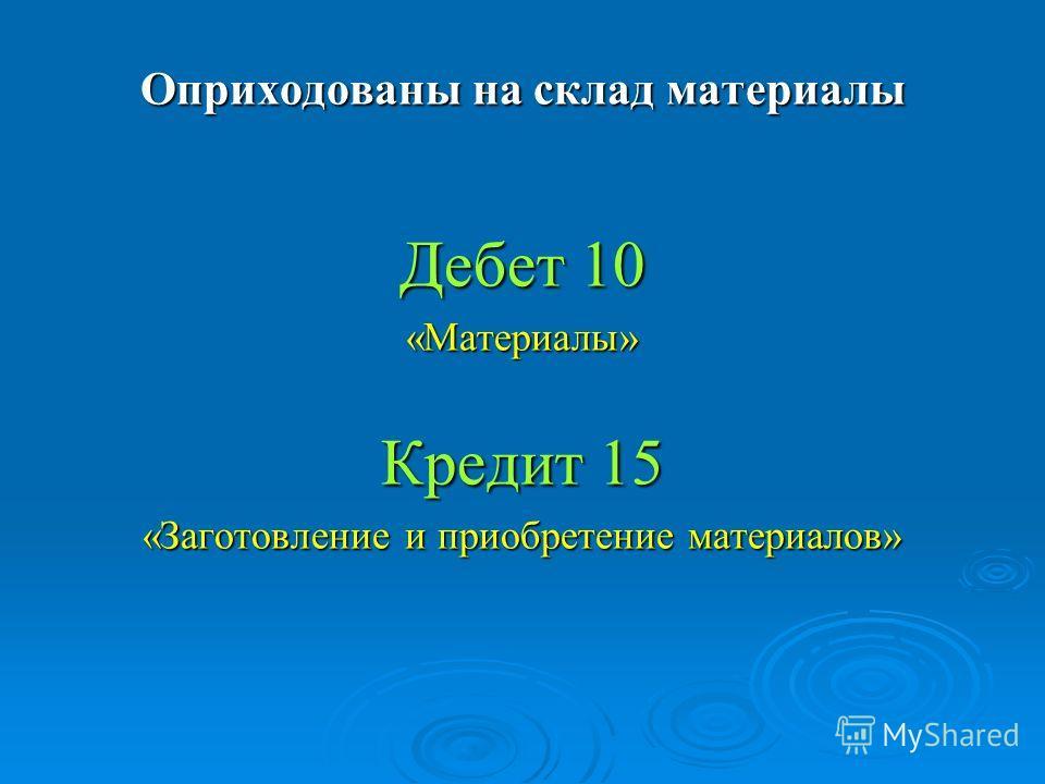 Оприходованы на склад материалы Дебет 10 «Материалы» Кредит 15 «Заготовление и приобретение материалов»