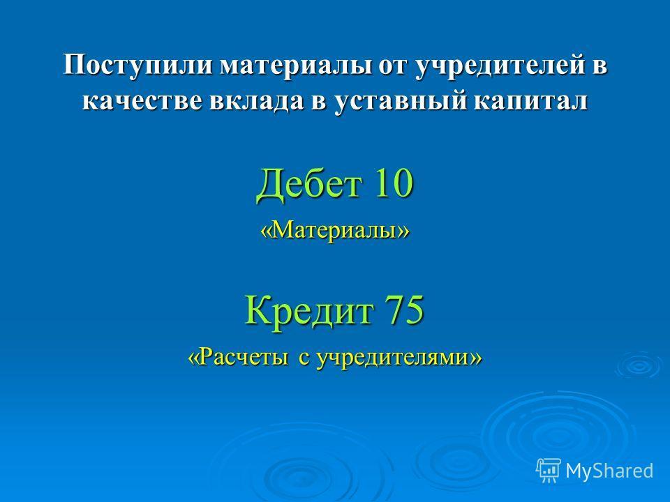Поступили материалы от учредителей в качестве вклада в уставный капитал Дебет 10 «Материалы» Кредит 75 «Расчеты с учредителями»