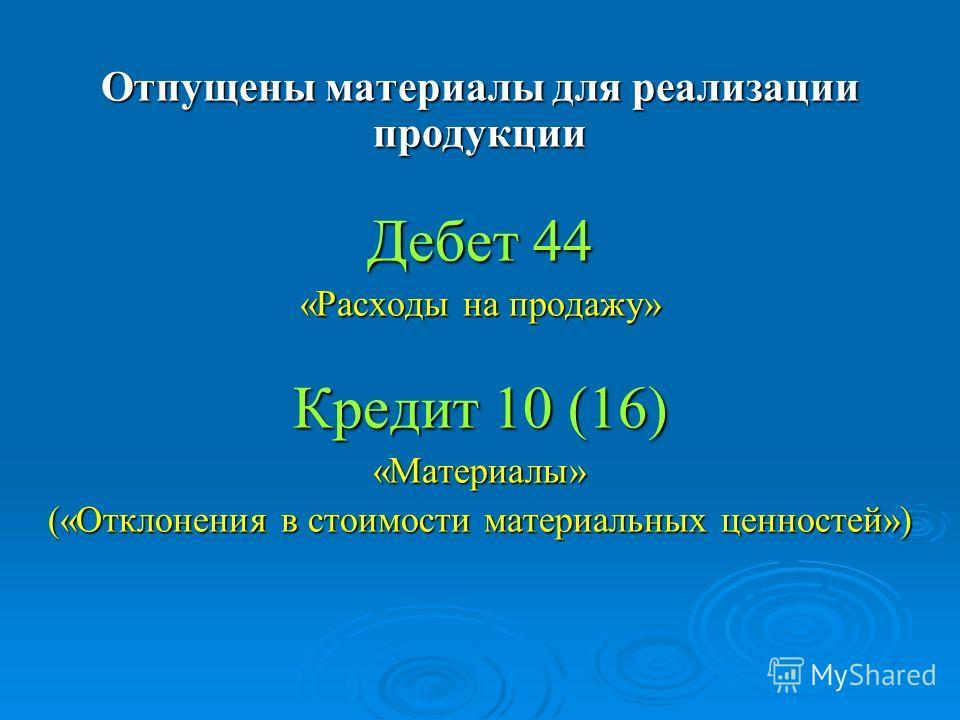 Отпущены материалы для реализации продукции Дебет 44 «Расходы на продажу» Кредит 10 (16) «Материалы» («Отклонения в стоимости материальных ценностей»)