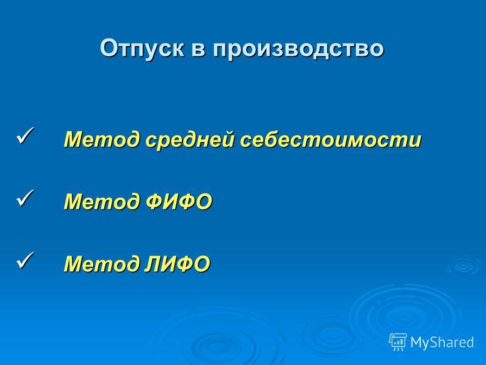 Отпуск в производство Отпуск в производство Метод средней себестоимости Метод средней себестоимости Метод ФИФО Метод ФИФО Метод ЛИФО Метод ЛИФО