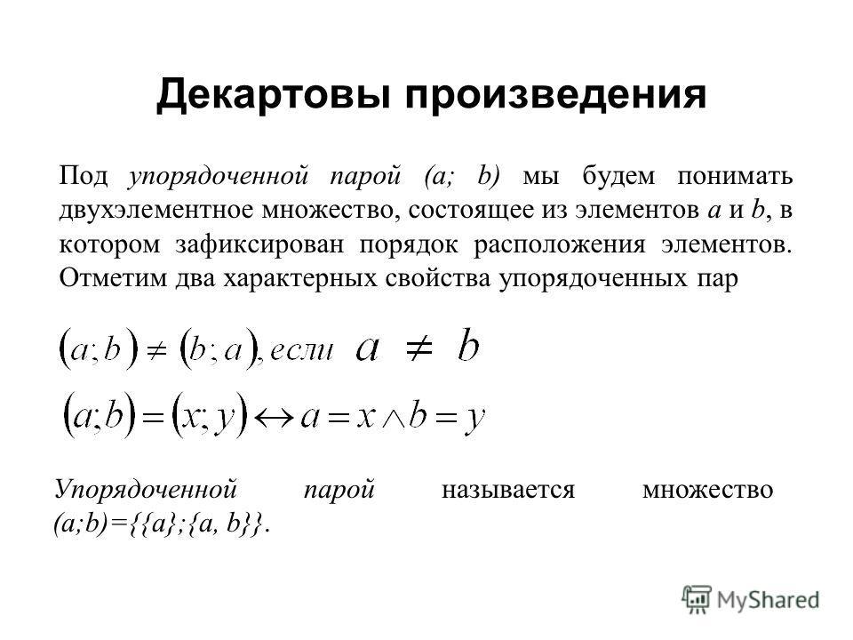 Декартовы произведения Под упорядоченной парой (а; b) мы будем понимать двухэлементное множество, состоящее из элементов а и b, в котором зафиксирован порядок расположения элементов. Отметим два характерных свойства упорядоченных пар Упорядоченной па