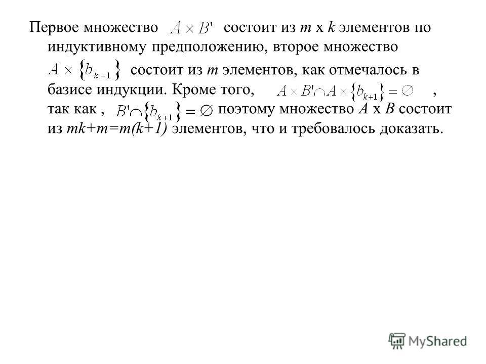 Первое множество состоит из m х k элементов по индуктивному предположению, второе множество состоит из m элементов, как отмечалось в базисе индукции. Кроме того,, так как, поэтому множество А х В состоит из mk+m=m(k+1) элементов, что и требовалось до