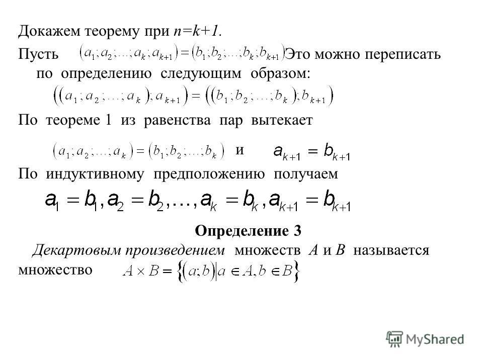 Докажем теорему при n=k+1. Пусть Это можно переписать по определению следующим образом: По теореме 1 из равенства пар вытекает и По индуктивному предположению получаем Определение 3 Декартовым произведением множеств А и В называется множество