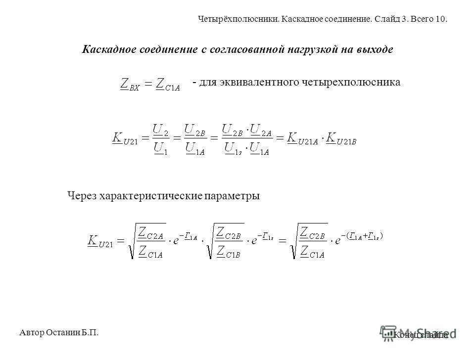 Каскадное соединение с согласованной нагрузкой на выходе - для эквивалентного четырехполюсника Через характеристические параметры Автор Останин Б.П. Четырёхполюсники. Каскадное соединение. Слайд 3. Всего 10. Конец слайда