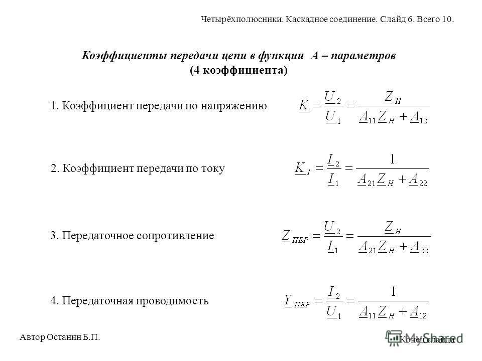Коэффициенты передачи цепи в функции А – параметров (4 коэффициента) 1. Коэффициент передачи по напряжению 2. Коэффициент передачи по току 3. Передаточное сопротивление4. Передаточная проводимость Автор Останин Б.П. Четырёхполюсники. Каскадное соедин