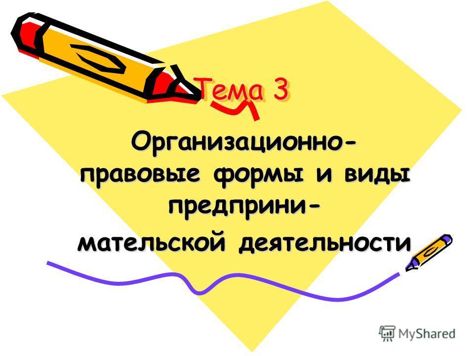 Тема 3 Организационно- правовые формы и виды предприни- мательской деятельности