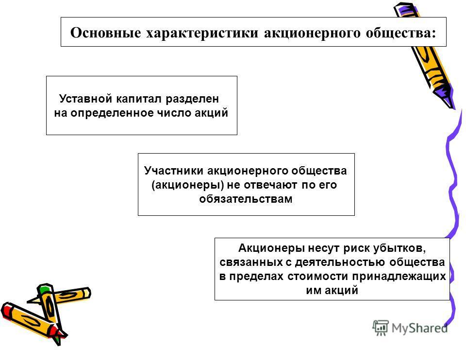 Основные характеристики акционерного общества: Уставной капитал разделен на определенное число акций Участники акционерного общества (акционеры) не отвечают по его обязательствам Акционеры несут риск убытков, связанных с деятельностью общества в пред