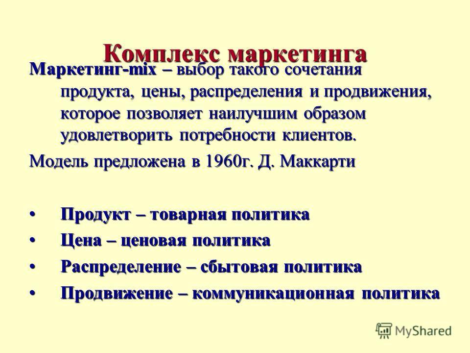 Комплекс маркетинга Маркетинг-mix – выбор такого сочетания продукта, цены, распределения и продвижения, которое позволяет наилучшим образом удовлетворить потребности клиентов. Модель предложена в 1960г. Д. Маккарти Продукт – товарная политикаПродукт