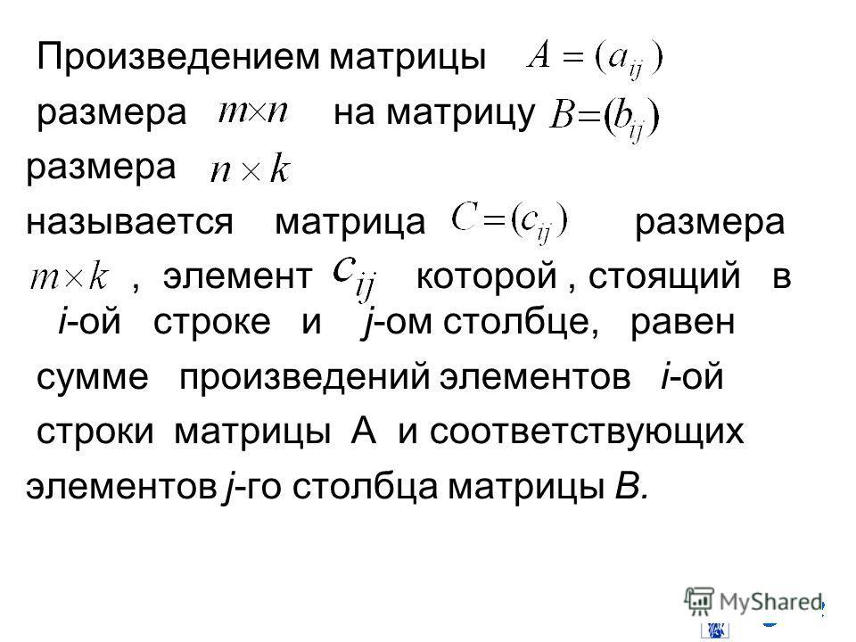 Произведением матрицы размера на матрицу размера называется матрица размера, элемент которой, стоящий в i-ой строке и j-ом столбце, равен сумме произведений элементов i-ой строки матрицы A и соответствующих элементов j-го столбца матрицы B.