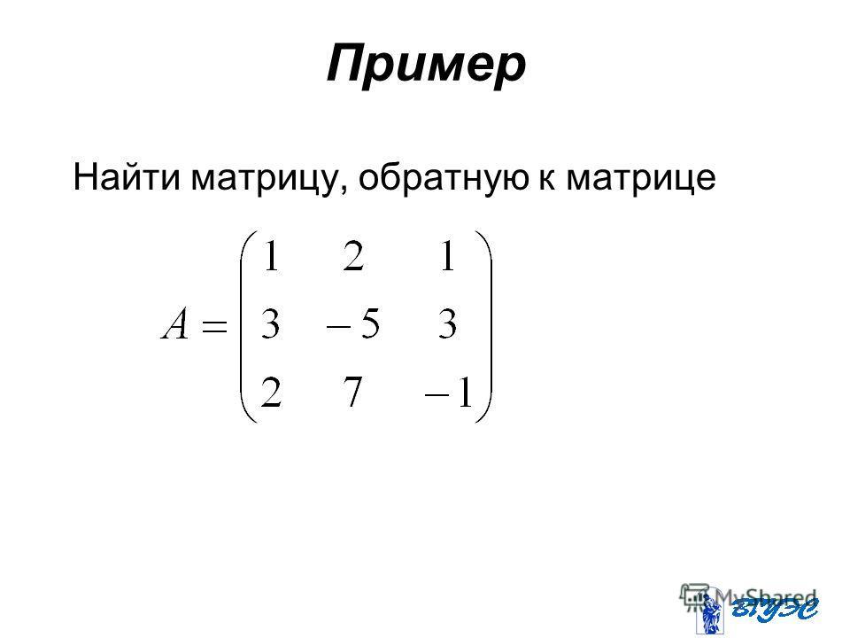 Пример Найти матрицу, обратную к матрице