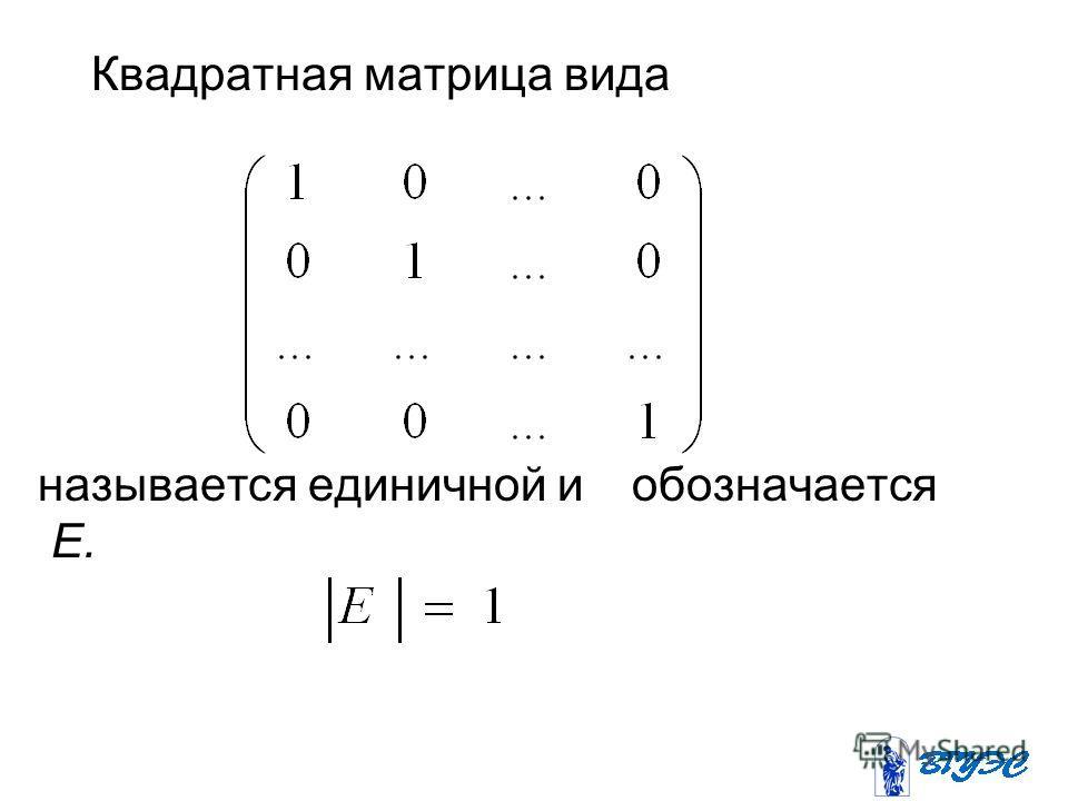 Квадратная матрица вида называется единичной и обозначается Е.