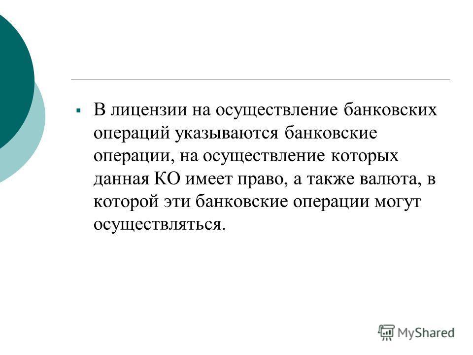 В лицензии на осуществление банковских операций указываются банковские операции, на осуществление которых данная КО имеет право, а также валюта, в которой эти банковские операции могут осуществляться.
