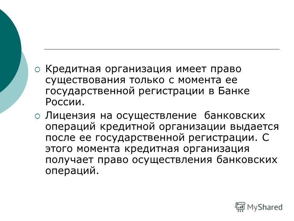 Кредитная организация имеет право существования только с момента ее государственной регистрации в Банке России. Лицензия на осуществление банковских операций кредитной организации выдается после ее государственной регистрации. С этого момента кредитн