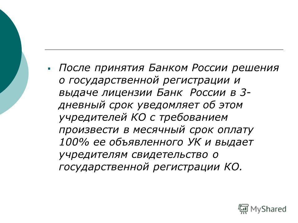После принятия Банком России решения о государственной регистрации и выдаче лицензии Банк России в 3- дневный срок уведомляет об этом учредителей КО с требованием произвести в месячный срок оплату 100% ее объявленного УК и выдает учредителям свидетел