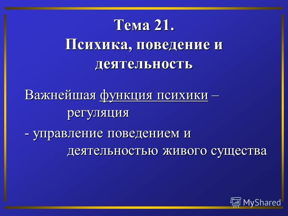 Тема 21. Психика, поведение и деятельность Важнейшая функция психики – регуляция - управление поведением и деятельностью живого существа