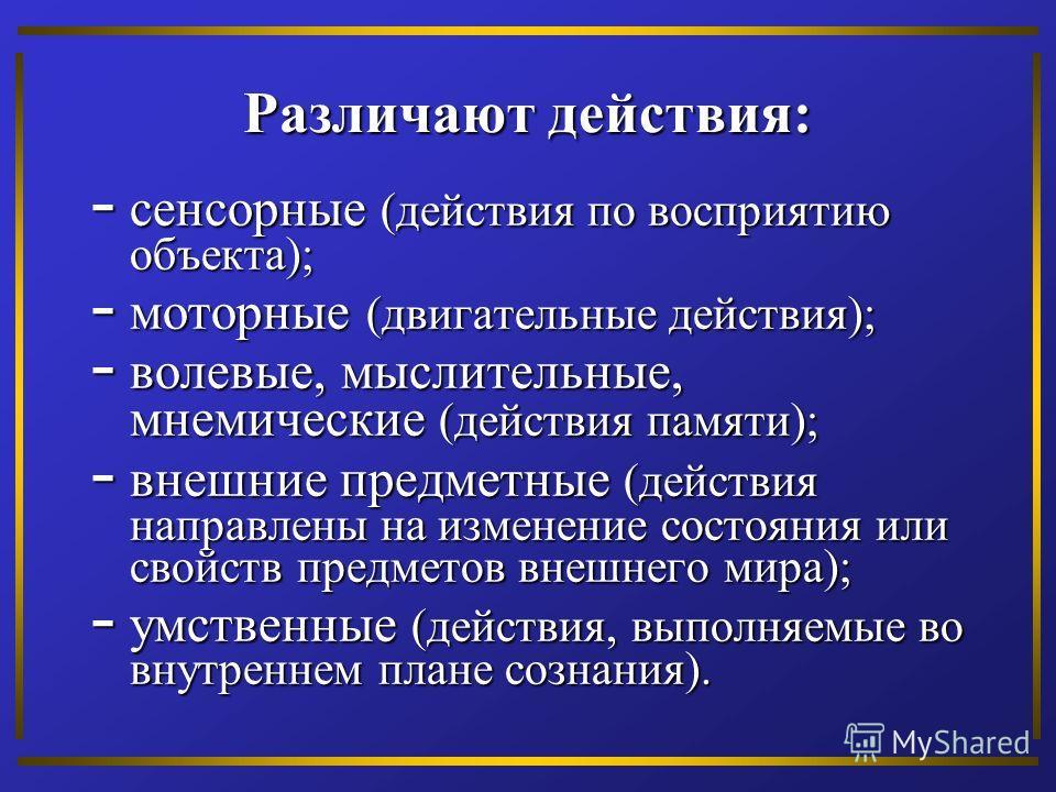 Различают действия: - сенсорные (действия по восприятию объекта); - моторные (двигательные действия); - волевые, мыслительные, мнемические (действия памяти); - внешние предметные (действия направлены на изменение состояния или свойств предметов внешн