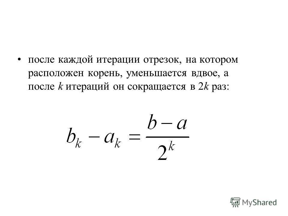 после каждой итерации отрезок, на котором расположен корень, уменьшается вдвое, а после k итераций он сокращается в 2k раз:
