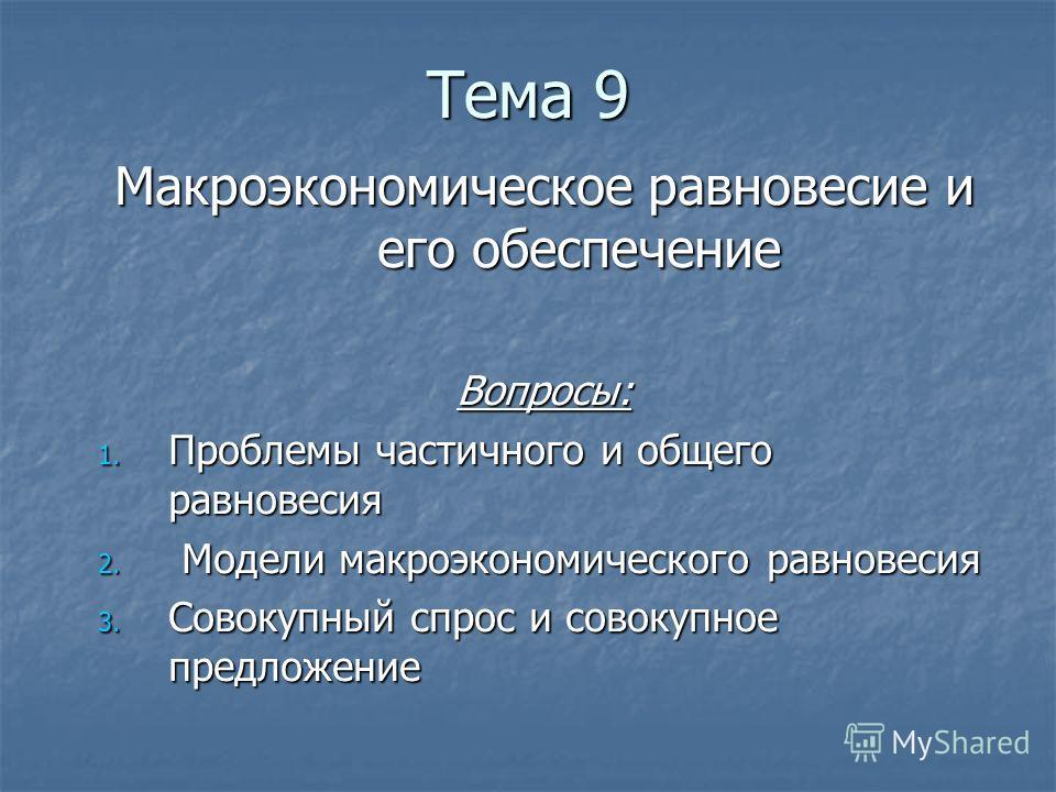 Тема 9 Макроэкономическое равновесие и его обеспечение Вопросы: 1. Проблемы частичного и общего равновесия 2. Модели макроэкономического равновесия 3. Совокупный спрос и совокупное предложение
