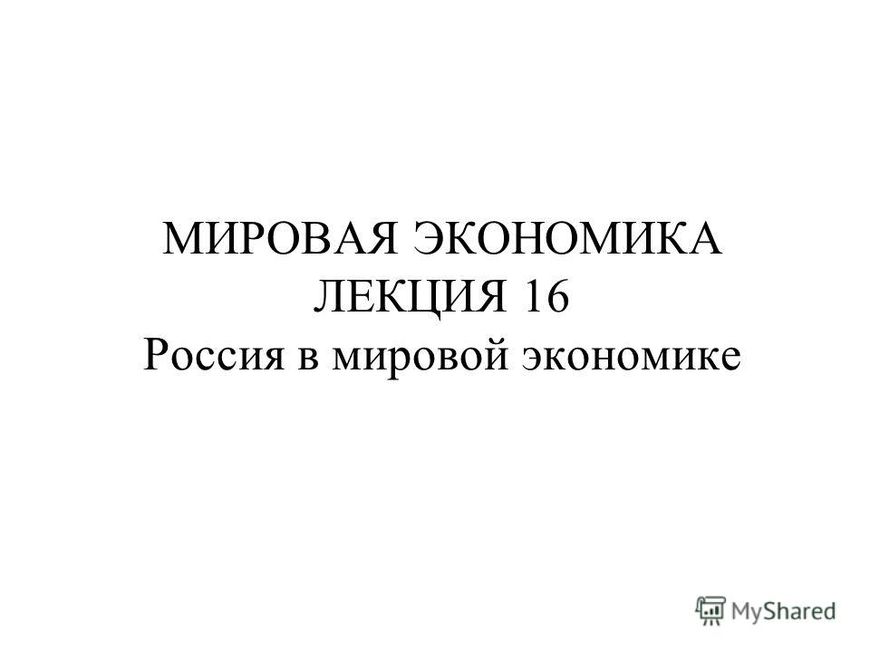 МИРОВАЯ ЭКОНОМИКА ЛЕКЦИЯ 16 Россия в мировой экономике