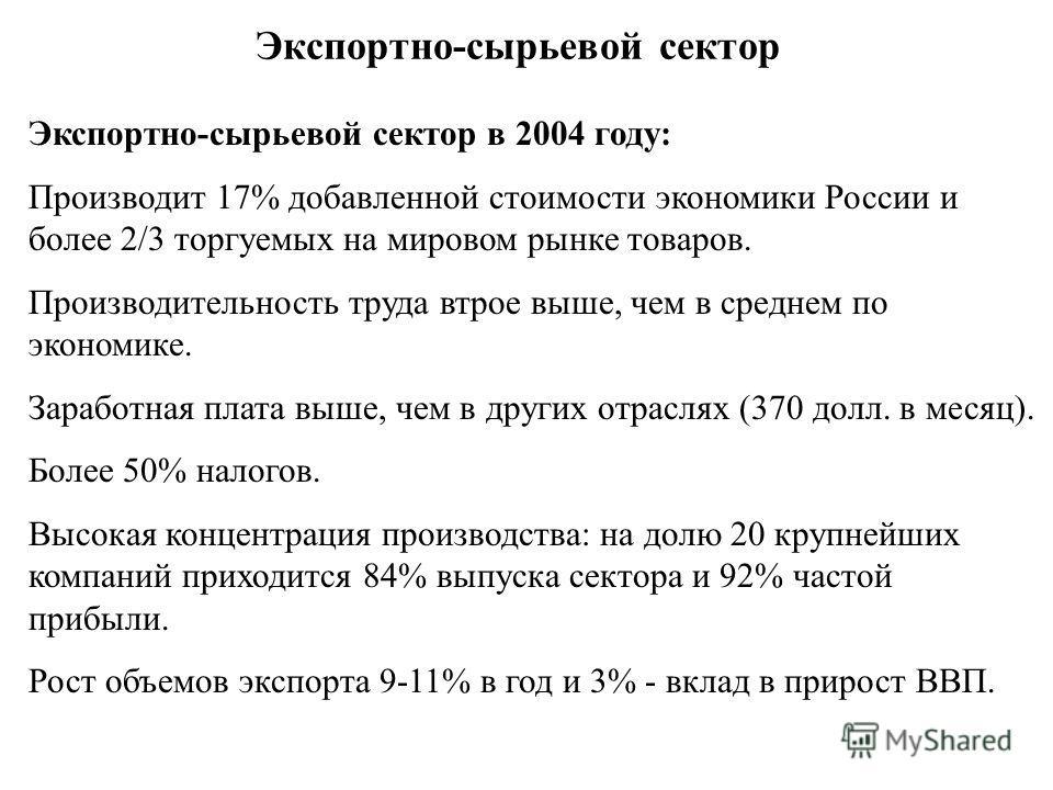 Экспортно-сырьевой сектор Экспортно-сырьевой сектор в 2004 году: Производит 17% добавленной стоимости экономики России и более 2/3 торгуемых на мировом рынке товаров. Производительность труда втрое выше, чем в среднем по экономике. Заработная плата в