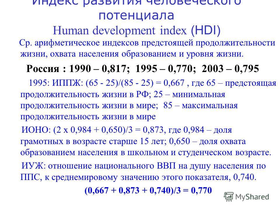 Индекс развития человеческого потенциала Human development index (HDI) Ср. арифметическое индексов предстоящей продолжительности жизни, охвата населения образованием и уровня жизни. Россия : 1990 – 0,817; 1995 – 0,770; 2003 – 0,795 1995: ИППЖ: (65 -