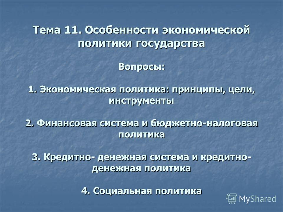 Тема 11. Особенности экономической политики государства Вопросы: 1. Экономическая политика: принципы, цели, инструменты 2. Финансовая система и бюджетно-налоговая политика 3. Кредитно- денежная система и кредитно- денежная политика 4. Социальная поли